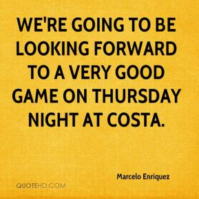 Marcelo Enriquez  - We're going to be looking forward to a very good game on Thursday night at Costa.