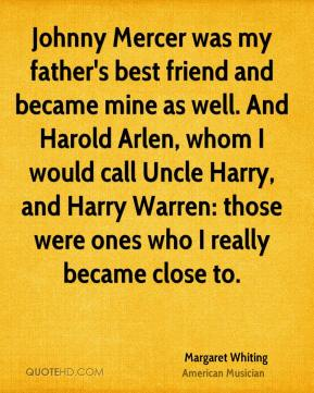 Johnny Mercer was my father's best friend and became mine as well. And Harold Arlen, whom I would call Uncle Harry, and Harry Warren: those were ones who I really became close to.
