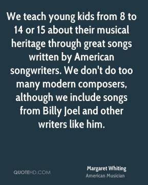 Margaret Whiting - We teach young kids from 8 to 14 or 15 about their musical heritage through great songs written by American songwriters. We don't do too many modern composers, although we include songs from Billy Joel and other writers like him.
