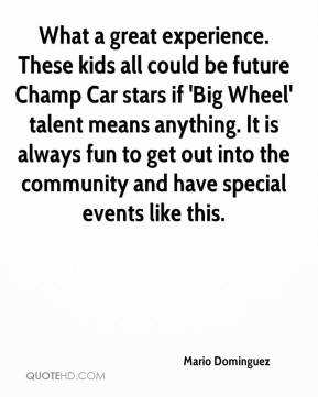 Mario Dominguez  - What a great experience. These kids all could be future Champ Car stars if 'Big Wheel' talent means anything. It is always fun to get out into the community and have special events like this.