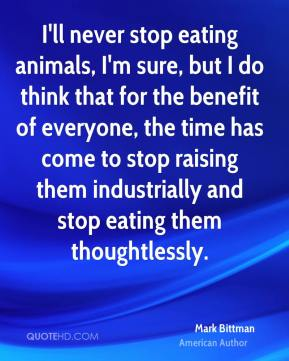 Mark Bittman - I'll never stop eating animals, I'm sure, but I do think that for the benefit of everyone, the time has come to stop raising them industrially and stop eating them thoughtlessly.