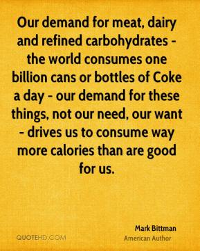 Mark Bittman - Our demand for meat, dairy and refined carbohydrates - the world consumes one billion cans or bottles of Coke a day - our demand for these things, not our need, our want - drives us to consume way more calories than are good for us.