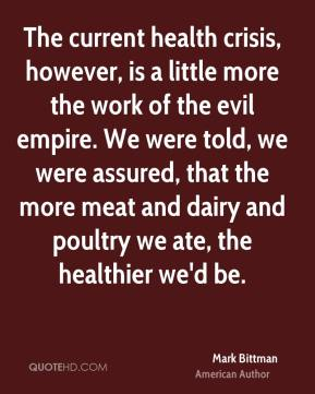 Mark Bittman - The current health crisis, however, is a little more the work of the evil empire. We were told, we were assured, that the more meat and dairy and poultry we ate, the healthier we'd be.