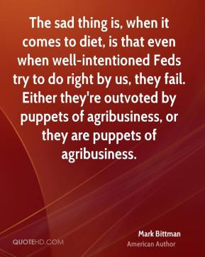 The sad thing is, when it comes to diet, is that even when well-intentioned Feds try to do right by us, they fail. Either they're outvoted by puppets of agribusiness, or they are puppets of agribusiness.