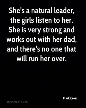 She's a natural leader, the girls listen to her. She is very strong and works out with her dad, and there's no one that will run her over.