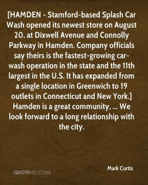 Mark Curtis  - [HAMDEN - Stamford-based Splash Car Wash opened its newest store on August 20, at Dixwell Avenue and Connolly Parkway in Hamden. Company officials say theirs is the fastest-growing car-wash operation in the state and the 11th largest in the U.S. It has expanded from a single location in Greenwich to 19 outlets in Connecticut and New York.] Hamden is a great community, ... We look forward to a long relationship with the city.