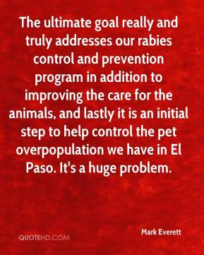 Mark Everett  - The ultimate goal really and truly addresses our rabies control and prevention program in addition to improving the care for the animals, and lastly it is an initial step to help control the pet overpopulation we have in El Paso. It's a huge problem.