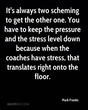 It's always two scheming to get the other one. You have to keep the pressure and the stress level down because when the coaches have stress, that translates right onto the floor.