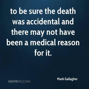 Mark Gallagher  - to be sure the death was accidental and there may not have been a medical reason for it.