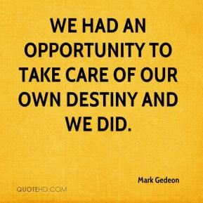Mark Gedeon  - We had an opportunity to take care of our own destiny and we did.
