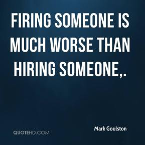 Firing someone is much worse than hiring someone.
