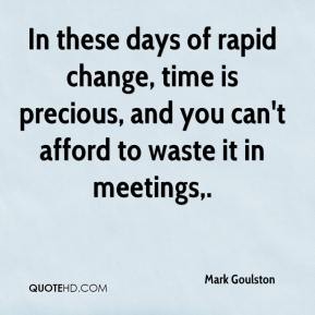Mark Goulston  - In these days of rapid change, time is precious, and you can't afford to waste it in meetings.