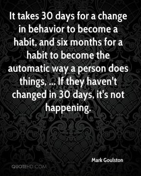 It takes 30 days for a change in behavior to become a habit, and six months for a habit to become the automatic way a person does things, ... If they haven't changed in 30 days, it's not happening.