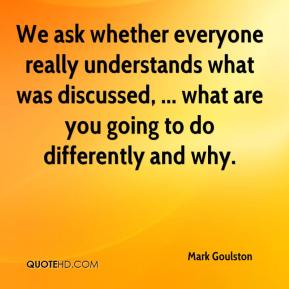 Mark Goulston  - We ask whether everyone really understands what was discussed, ... what are you going to do differently and why.