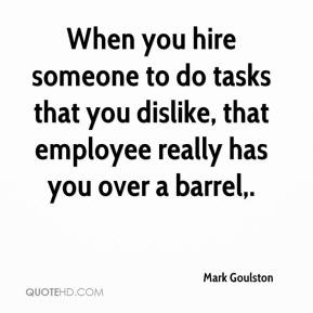 Mark Goulston  - When you hire someone to do tasks that you dislike, that employee really has you over a barrel.