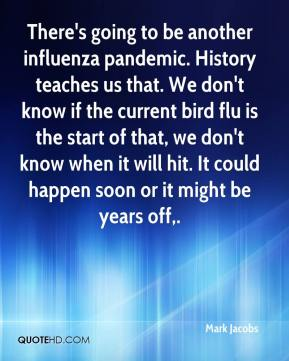 Mark Jacobs  - There's going to be another influenza pandemic. History teaches us that. We don't know if the current bird flu is the start of that, we don't know when it will hit. It could happen soon or it might be years off.