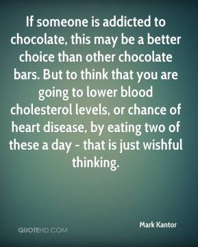 Mark Kantor  - If someone is addicted to chocolate, this may be a better choice than other chocolate bars. But to think that you are going to lower blood cholesterol levels, or chance of heart disease, by eating two of these a day - that is just wishful thinking.