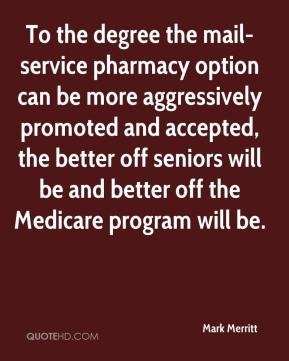 Mark Merritt  - To the degree the mail-service pharmacy option can be more aggressively promoted and accepted, the better off seniors will be and better off the Medicare program will be.