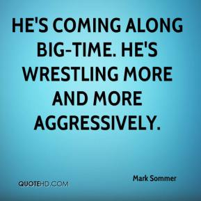 Mark Sommer  - He's coming along big-time. He's wrestling more and more aggressively.