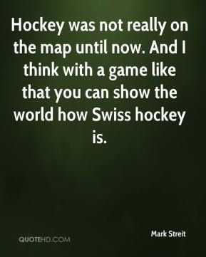 Mark Streit  - Hockey was not really on the map until now. And I think with a game like that you can show the world how Swiss hockey is.