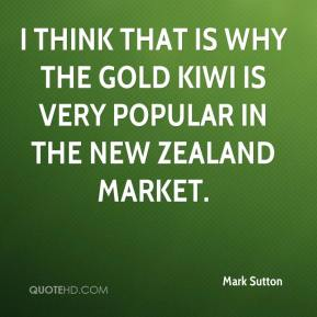 Mark Sutton  - I think that is why the gold kiwi is very popular in the New Zealand market.