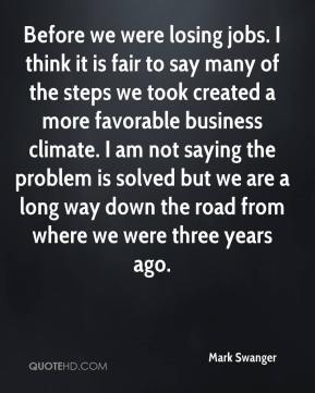 Mark Swanger  - Before we were losing jobs. I think it is fair to say many of the steps we took created a more favorable business climate. I am not saying the problem is solved but we are a long way down the road from where we were three years ago.