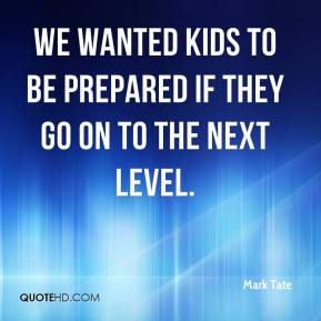 Mark Tate  - We wanted kids to be prepared if they go on to the next level.
