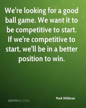 Mark Wildman  - We're looking for a good ball game. We want it to be competitive to start. If we're competitive to start, we'll be in a better position to win.