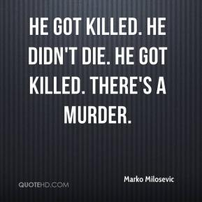 Marko Milosevic  - He got killed. He didn't die. He got killed. There's a murder.