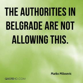 Marko Milosevic  - The authorities in Belgrade are not allowing this.