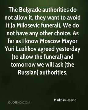Marko Milosevic  - The Belgrade authorities do not allow it, they want to avoid it (a Milosevic funeral), We do not have any other choice. As far as I know Moscow Mayor Yuri Luzhkov agreed yesterday (to allow the funeral) and tomorrow we will ask (the Russian) authorities.