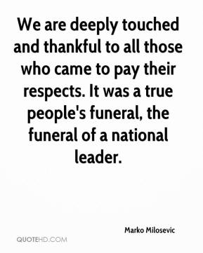 Marko Milosevic  - We are deeply touched and thankful to all those who came to pay their respects. It was a true people's funeral, the funeral of a national leader.