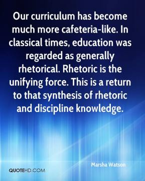 Marsha Watson  - Our curriculum has become much more cafeteria-like. In classical times, education was regarded as generally rhetorical. Rhetoric is the unifying force. This is a return to that synthesis of rhetoric and discipline knowledge.