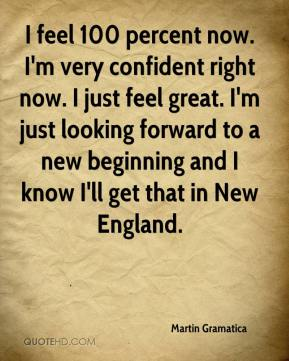 I feel 100 percent now. I'm very confident right now. I just feel great. I'm just looking forward to a new beginning and I know I'll get that in New England.