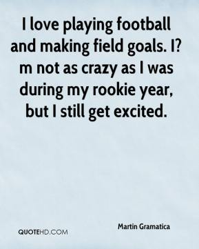 I love playing football and making field goals. I?m not as crazy as I was during my rookie year, but I still get excited.