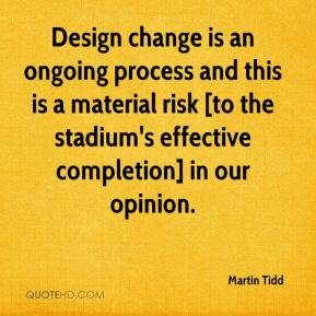 Martin Tidd  - Design change is an ongoing process and this is a material risk [to the stadium's effective completion] in our opinion.