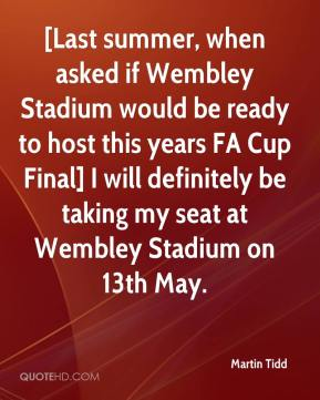 Martin Tidd  - [Last summer, when asked if Wembley Stadium would be ready to host this years FA Cup Final] I will definitely be taking my seat at Wembley Stadium on 13th May.