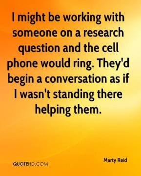Marty Reid  - I might be working with someone on a research question and the cell phone would ring. They'd begin a conversation as if I wasn't standing there helping them.