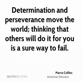 Determination and perseverance move the world; thinking that others will do it for you is a sure way to fail.