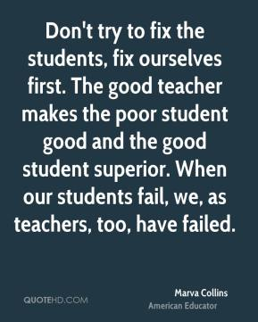 Marva Collins  - Don't try to fix the students, fix ourselves first. The good teacher makes the poor student good and the good student superior. When our students fail, we, as teachers, too, have failed.