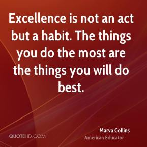 Excellence is not an act but a habit. The things you do the most are the things you will do best.