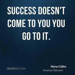 Success doesn't come to you… you go to it.