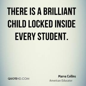 Marva Collins  - There is a brilliant child locked inside every student.
