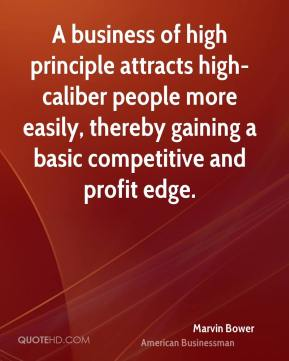 Marvin Bower - A business of high principle attracts high-caliber people more easily, thereby gaining a basic competitive and profit edge.