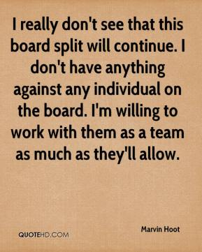 I really don't see that this board split will continue. I don't have anything against any individual on the board. I'm willing to work with them as a team as much as they'll allow.