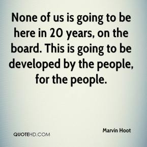 None of us is going to be here in 20 years, on the board. This is going to be developed by the people, for the people.