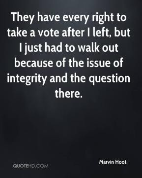 They have every right to take a vote after I left, but I just had to walk out because of the issue of integrity and the question there.