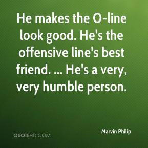 Marvin Philip  - He makes the O-line look good. He's the offensive line's best friend. ... He's a very, very humble person.