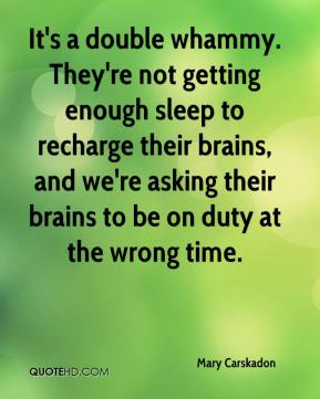 It's a double whammy. They're not getting enough sleep to recharge their brains, and we're asking their brains to be on duty at the wrong time.