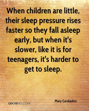 When children are little, their sleep pressure rises faster so they fall asleep early, but when it's slower, like it is for teenagers, it's harder to get to sleep.